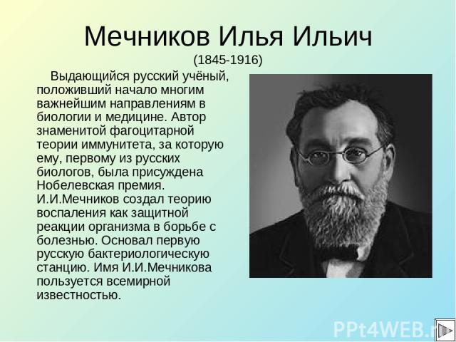 Мечников Илья Ильич (1845-1916) Выдающийся русский учёный, положивший начало многим важнейшим направлениям в биологии и медицине. Автор знаменитой фагоцитарной теории иммунитета, за которую ему, первому из русских биологов, была присуждена Нобелевск…