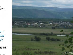 Село Чикан (вид с Бурунги) «Вода – ты наша жизнь» Высказывания жителей села
