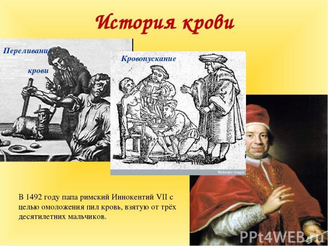 История крови Кровопускание Переливание крови В 1492 году папа римский ИннокентийVIIс целью омоложения пил кровь, взятую от трёх десятилетних мальчиков.