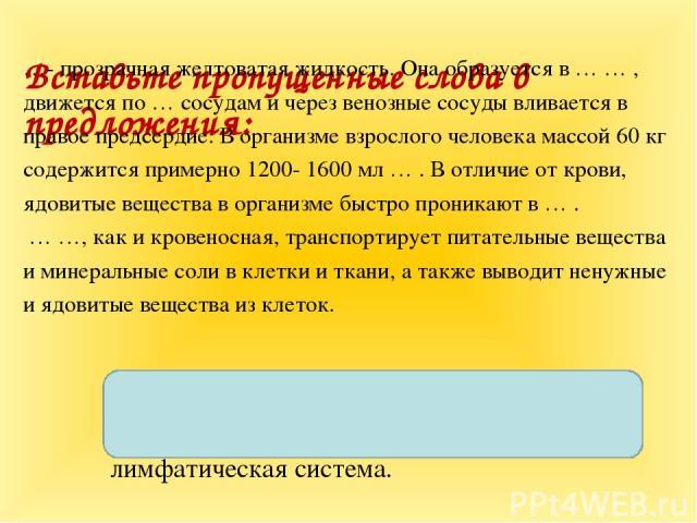 Вставьте пропущенные слова в предложения: …- прозрачная желтоватая жидкость. Она образуется в … … , движется по … сосудам и через венозные сосуды вливается в правое предсердие. В организме взрослого человека массой 60 кг содержится примерно 1200- 16…
