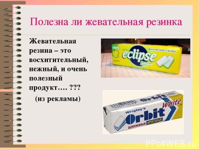 Полезна ли жевательная резинка Жевательная резина – это восхитительный, нежный, и очень полезный продукт…. ??? (из рекламы)