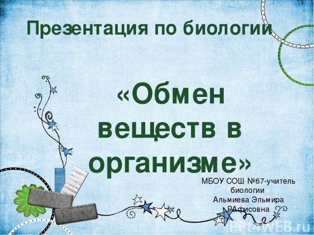 Презентация по биологии «Обмен веществ в организме» МБОУ СОШ №67-учитель биологии Альмиева Эльмира РАфисовна