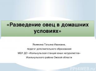 «Разведение овец в домашних условиях» Якимкина Татьяна Ивановна, педагог дополни