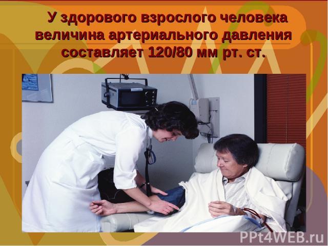 У здорового взрослого человека величина артериального давления составляет 120/80 мм рт. ст.