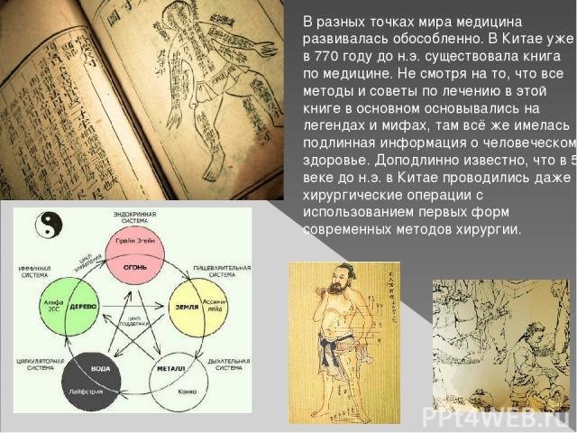 В разных точках мира медицина развивалась обособленно. В Китае уже в 770 году до н.э. существовала книга по медицине. Не смотря на то, что все методы и советы по лечению в этой книге в основном основывались на легендах и мифах, там всё же имелась по…