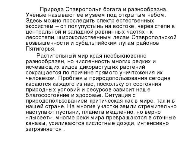 Природа Ставрополья богата и разнообразна. Ученые называют ее музеем под открытым небом. Здесь можно проследить спектр естественных экосистем – от полупустынь на востоке, через степи в центральной и западной равнинных частях - к лесостепи, широколис…