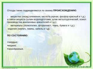 Отходы также подразделяются по своему ПРОИСХОЖДЕНИЮ: - вещества (оксид алюминия,