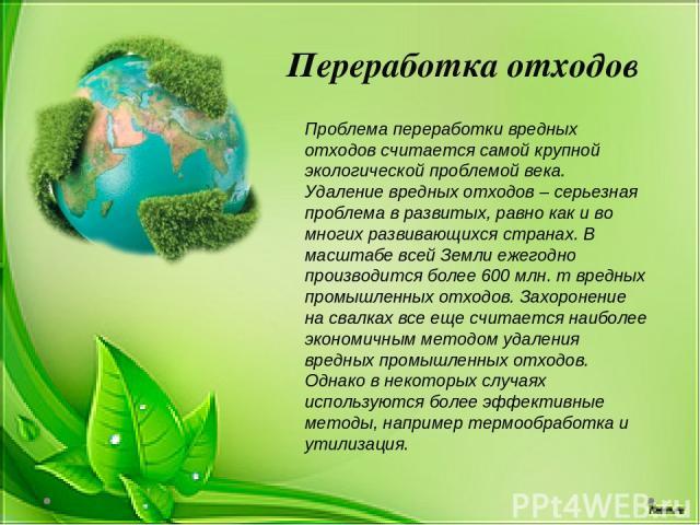 Переработка отходов Проблема переработки вредных отходов считается самой крупной экологической проблемой века. Удаление вредных отходов– серьезная проблема в развитых, равно как и во многих развивающихся странах. В масштабе всей Земли ежегодно прои…