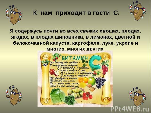 К нам приходит в гости С: Я содержусь почти во всех свежих овощах, плодах, ягодах, в плодах шиповника, в лимонах, цветной и белокочанной капусте, картофеле, луке, укропе и многих, многих других