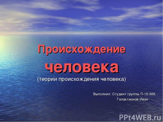 Происхождение человека (теории происхождения человека) Выполнил: Студент группы П-15-36К Галактионов Иван