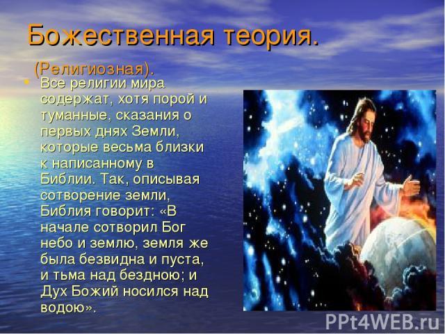 Божественная теория. (Религиозная). Все религии мира содержат, хотя порой и туманные, сказания о первых днях Земли, которые весьма близки к написанному в Библии. Так, описывая сотворение земли, Библия говорит: «В начале сотворил Бог небо и землю, зе…