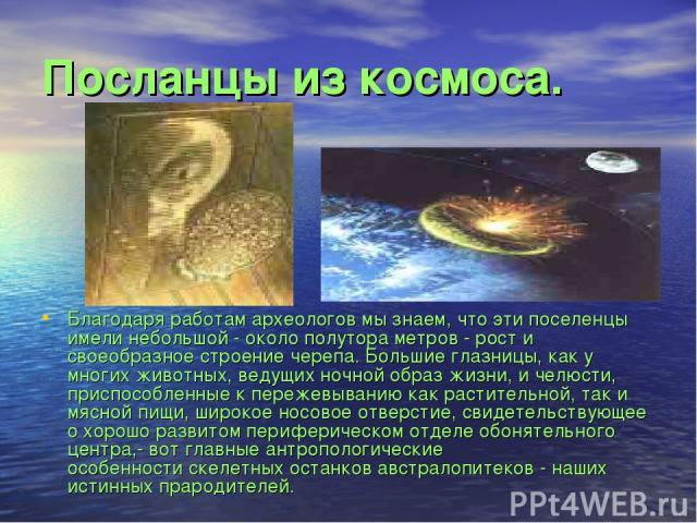 Посланцы из космоса. Благодаря работам археологов мы знаем, что эти поселенцы имели небольшой - около полутора метров - рост и своеобразное строение черепа. Большие глазницы, как у многих животных, ведущих ночной образ жизни, и челюсти, приспособлен…