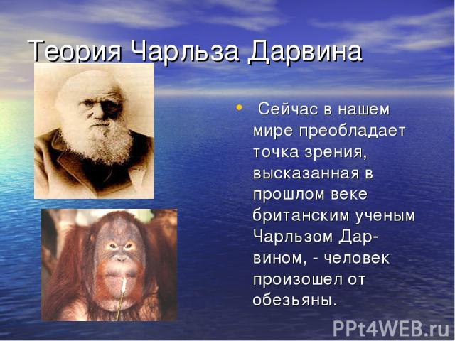 Теория Чарльза Дарвина Сейчас в нашем мире преобладает точка зрения, высказанная в прошлом веке британским ученым Чарльзом Дар-вином, - человек произошел от обезьяны.