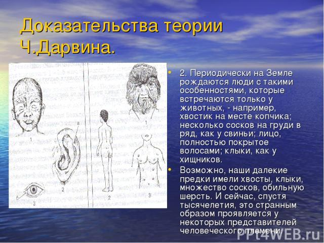 Доказательства теории Ч.Дарвина. 2. Периодически на Земле рождаются люди с такими особенностями, которые встречаются только у животных, - например, хвостик на месте копчика; несколько сосков на груди в ряд, как у свиньи; лицо, полностью покрытое вол…