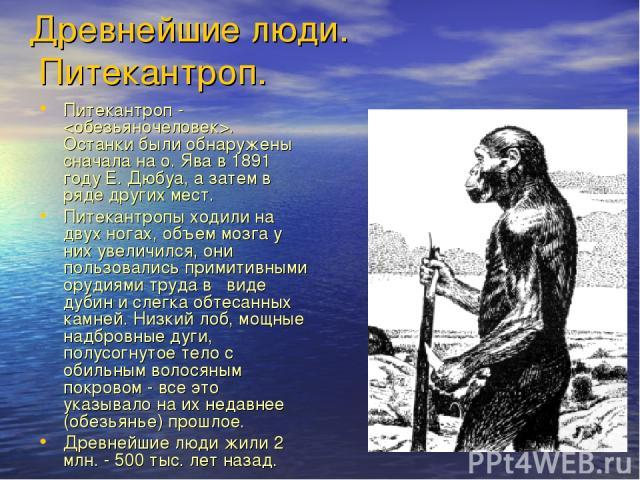 Древнейшие люди. Питекантроп. Питекантроп - . Останки были обнаружены сначала на о. Ява в 1891 году Е. Дюбуа, а затем в ряде других мест. Питекантропы ходили на двух ногах, объем мозга у них увеличился, они пользовались примитивными орудиями труда в…