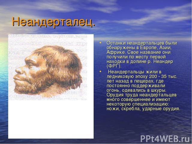 Неандерталец. Останки неандертальцев были обнаружены в Европе, Азии, Африке. Свое название они получили по месту первой находки в долине р. Неандер (ФРГ). Неандертальцы жили в ледниковую эпоху 200 - 35 тыс. лет назад в пещерах, где постоянно поддерж…