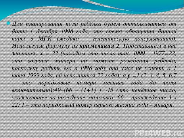 Для планирования пола ребёнка будем отталкиваться от даты 1 декабря 1998 года, это время обращения данной пары в МГК (медико – генетическую консультацию). Используем формулу из примечания 2. Подставляем в неё значения: х = 22 (находим это число так:…
