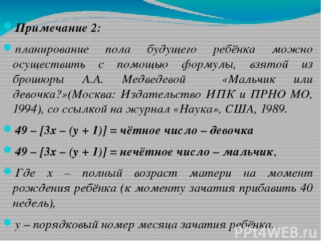 Примечание 2: планирование пола будущего ребёнка можно осуществить с помощью формулы, взятой из брошюры А.А. Медведевой «Мальчик или девочка?»(Москва: Издательство ИПК и ПРНО МО, 1994), со ссылкой на журнал «Наука», США, 1989. 49 – [3х – (y + 1)] = …