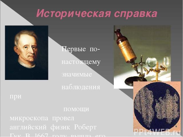 Историческая справка Первые по- настоящему значимые наблюдения при помощи микроскопа провел английский физик Роберт Гук. В 1667 году вышла его книга «Микрография», в которой Гук описал и зарисовал, что именно ему удалось увидеть, разглядывая в микро…