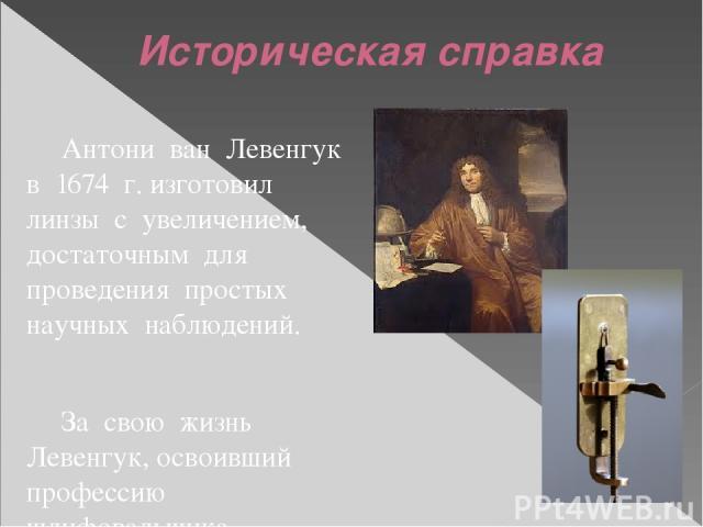 Антони ван Левенгук в 1674 г. изготовил линзы с увеличением, достаточным для проведения простых научных наблюдений. За свою жизнь Левенгук, освоивший профессию шлифовальщика, изготовил около 250 линз, лучшие из которых давали увеличение до 300 раз. …