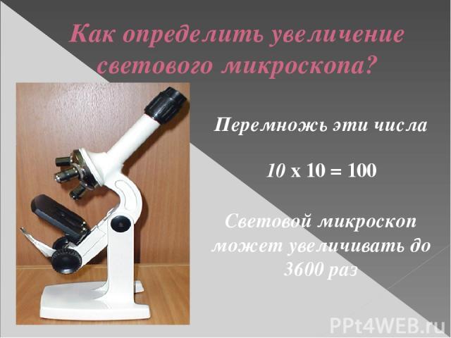 Как определить увеличение светового микроскопа? Перемножь эти числа 10 х 10 = 100 Световой микроскоп может увеличивать до 3600 раз