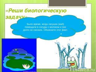 «Реши биологическую задачу» Было время, когда лягушек (жаб) помещали в сосуды с