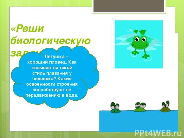 «Реши биологическую задачу» Лягушка – хороший пловец. Как называется такой стиль плавания у человека? Какие освоенности строения способствуют ее передвижению в воде.