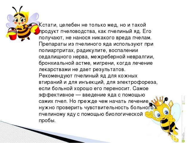 Кстати, целебен не только мед, но и такой продукт пчеловодства, как пчелиный яд. Его получают, не нанося никакого вреда пчелам. Препараты из пчелиного яда используют при полиартритах, радикулите, воспалении седалищного нерва, межреберной невралгии, …