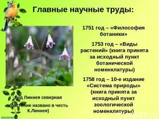 Главные научные труды: 1751 год – «Философия ботаники» вид Линнея северная (раст