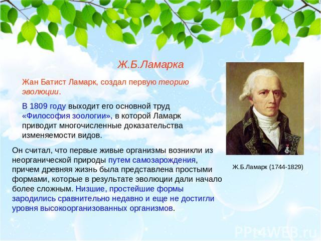 Жан Батист Ламарк, создал первую теорию эволюции. В 1809 году выходит его основной труд «Философия зоологии», в которой Ламарк приводит многочисленные доказательства изменяемости видов. Ж.Б.Ламарка Он считал, что первые живые организмы возникли из н…