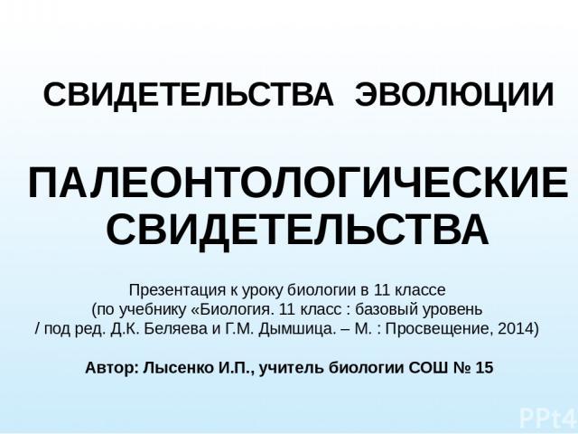 СВИДЕТЕЛЬСТВА ЭВОЛЮЦИИ ПАЛЕОНТОЛОГИЧЕСКИЕ СВИДЕТЕЛЬСТВА Презентация к уроку биологии в 11 классе (по учебнику «Биология. 11 класс : базовый уровень / под ред. Д.К. Беляева и Г.М. Дымшица. – М. : Просвещение, 2014) Автор: Лысенко И.П., учитель биолог…