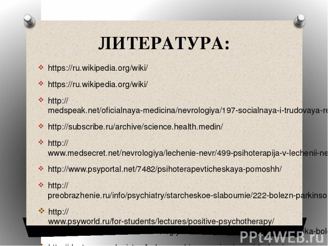 ЛИТЕРАТУРА: https://ru.wikipedia.org/wiki/ https://ru.wikipedia.org/wiki/ http://medspeak.net/oficialnaya-medicina/nevrologiya/197-socialnaya-i-trudovaya-reabilitaciya-lyudey-s-boleznyu-parkinsona.html http://subscribe.ru/archive/science.health.medi…