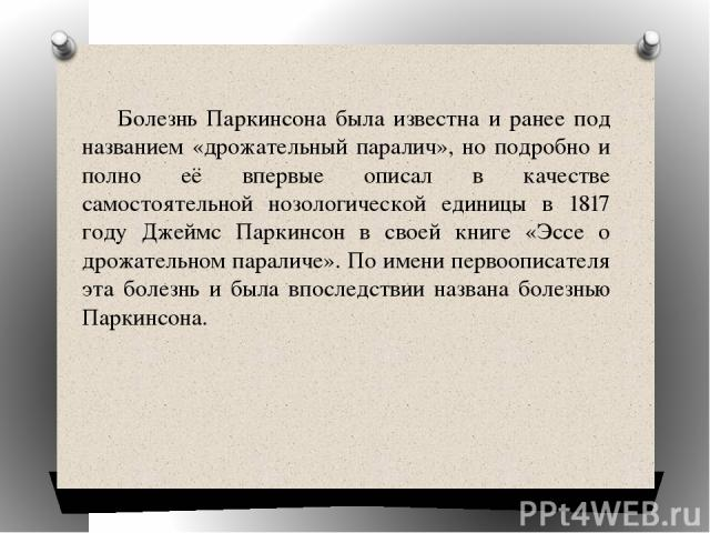 Болезнь Паркинсона была известна и ранее под названием «дрожательный паралич», но подробно и полно её впервые описал в качестве самостоятельной нозологической единицы в 1817 году Джеймс Паркинсон в своей книге «Эссе о дрожательном параличе». По имен…