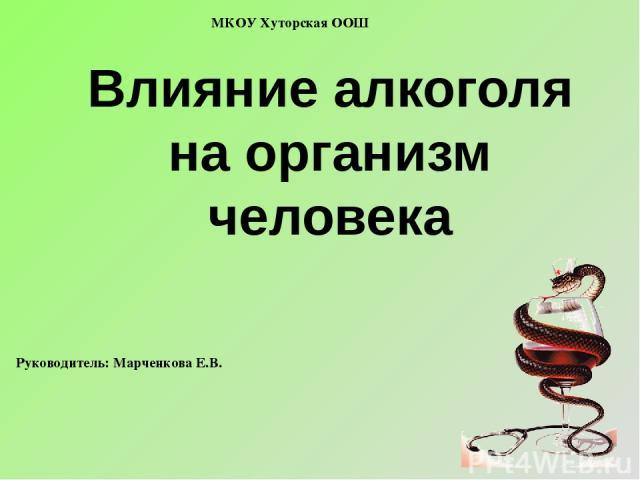Влияние алкоголя на организм человека МКОУ Хуторская ООШ Руководитель: Марченкова Е.В.