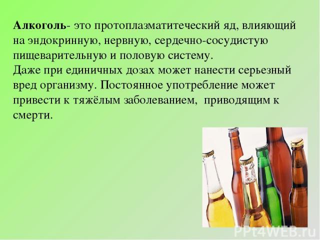 Алкоголь- это протоплазматитеческий яд, влияющий на эндокринную, нервную, сердечно-сосудистую пищеварительную и половую систему. Даже при единичных дозах может нанести серьезный вред организму. Постоянное употребление может привести к тяжёлым заболе…
