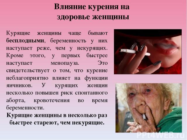 Влияние курения на здоровье женщины Курящие женщины чаще бывают бесплодными, беременность у них наступает реже, чем у некурящих. Кроме этого, у первых быстрее наступает менопауза. Это свидетельствует о том, что курение неблагоприятно влияет на функц…