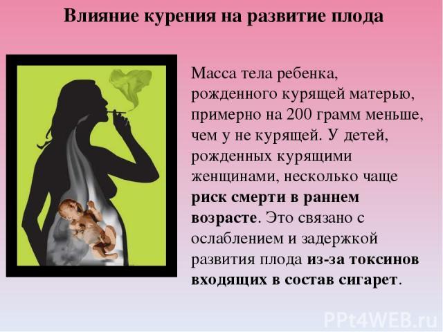 Влияние курения на развитие плода Масса тела ребенка, рожденного курящей матерью, примерно на 200 грамм меньше, чем у не курящей. У детей, рожденных курящими женщинами, несколько чаще риск смерти в раннем возрасте. Это связано с ослаблением и задерж…