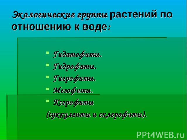 Экологические группы растений по отношению к воде: Гидатофиты. Гидрофиты. Гигрофиты. Мезофиты. Ксерофиты (суккуленты и склерофиты).