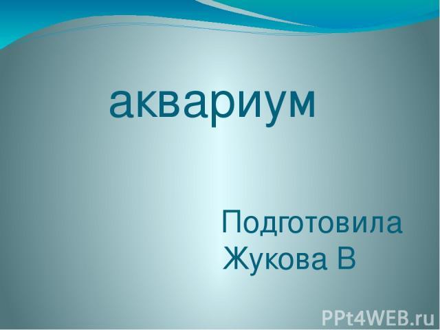 аквариум Подготовила Жукова В