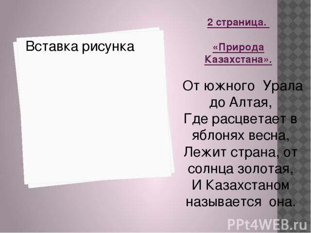 2 страница. «Природа Казахстана». От южного Урала до Алтая, Где расцветает в яблонях весна, Лежит страна, от солнца золотая, И Казахстаном называется она.