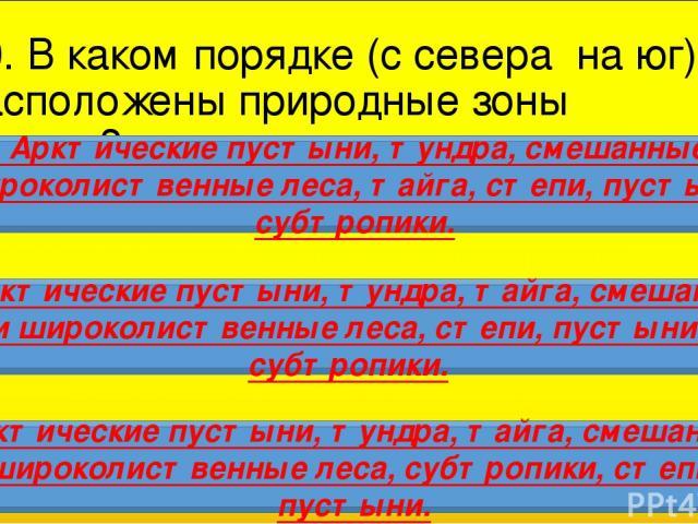10. В каком порядке (с севера на юг) расположены природные зоны России? 1. Арктические пустыни, тундра, смешанные и широколиственные леса, тайга, степи, пустыни, субтропики. 2. Арктические пустыни, тундра, тайга, смешанные и широколиственные леса, с…