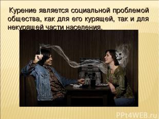 Курение является социальной проблемой общества, как для его курящей, так и для н