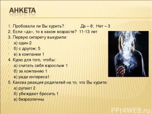 1. Пробовали ли Вы курить? Да – 8; Нет – 3 2. Если «да», то в каком возрасте? 11