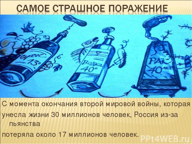 С момента окончания второй мировой войны, которая унесла жизни 30 миллионов человек, Россия из-за пьянства потеряла около 17 миллионов человек.