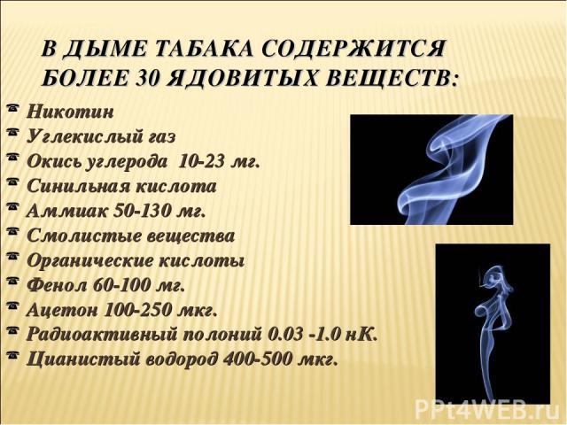В ДЫМЕ ТАБАКА СОДЕРЖИТСЯ БОЛЕЕ 30 ЯДОВИТЫХ ВЕЩЕСТВ: Никотин Углекислый газ Окись углерода 10-23 мг. Синильная кислота Аммиак 50-130 мг. Смолистые вещества Органические кислоты Фенол 60-100 мг. Ацетон 100-250 мкг. Радиоактивный полоний 0.03 -1.0 нК. …