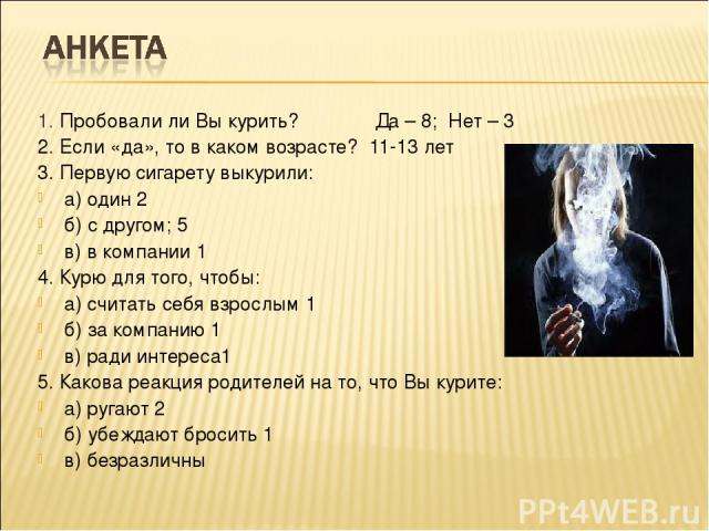 1. Пробовали ли Вы курить? Да – 8; Нет – 3 2. Если «да», то в каком возрасте? 11-13 лет 3. Первую сигарету выкурили: а) один 2 б) с другом; 5 в) в компании 1 4. Курю для того, чтобы: а) считать себя взрослым 1 б) за компанию 1 в) ради интереса1 5. К…