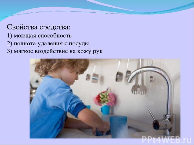 Свойства средства: 1) моющая способность 2) полнота удаления с посуды 3) мягкое воздействие на кожу рук
