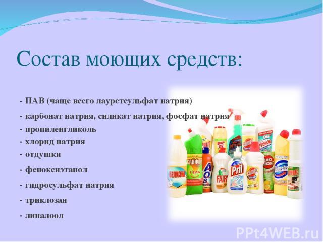 Состав моющих средств: - ПАВ (чаще всего лауретсульфат натрия) - карбонат натрия, силикат натрия, фосфат натрия - пропиленгликоль - хлорид натрия - отдушки - феноксиэтанол - гидросульфат натрия - триклозан - линалоол