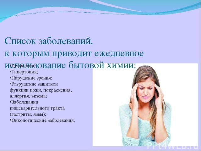Список заболеваний, к которым приводит ежедневное использование бытовой химии: Депрессия; Гипертония; Нарушение зрения; Разрушение защитной функции кожи, покраснения, аллергия, экзема; Заболевания пищеварительного тракта (гастриты, язвы); Онкологиче…