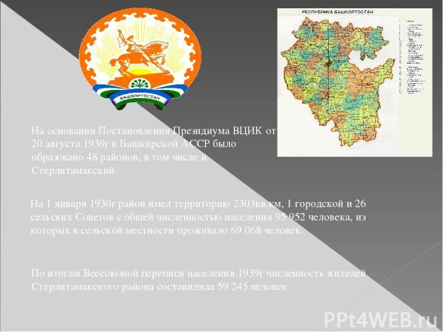 На основании Постановления Президиума ВЦИК от 20 августа 1930г в Башкирской АССР было образовано 48 районов, в том числе и Стерлитамакский. На 1 января 1930г район имел территорию 2303кв.км, 1 городской и 26 сельских Советов с общей численностью нас…